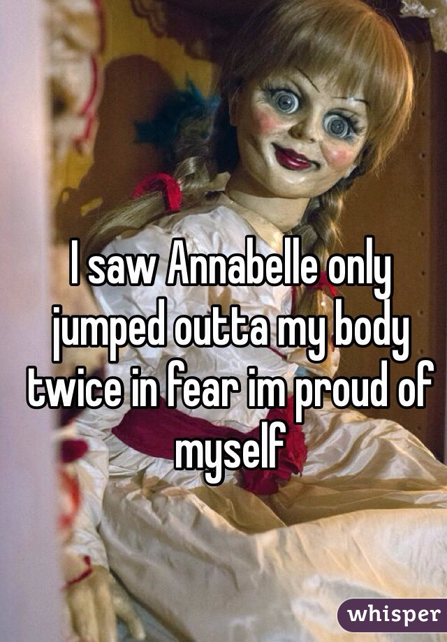 I saw Annabelle only jumped outta my body twice in fear im proud of myself