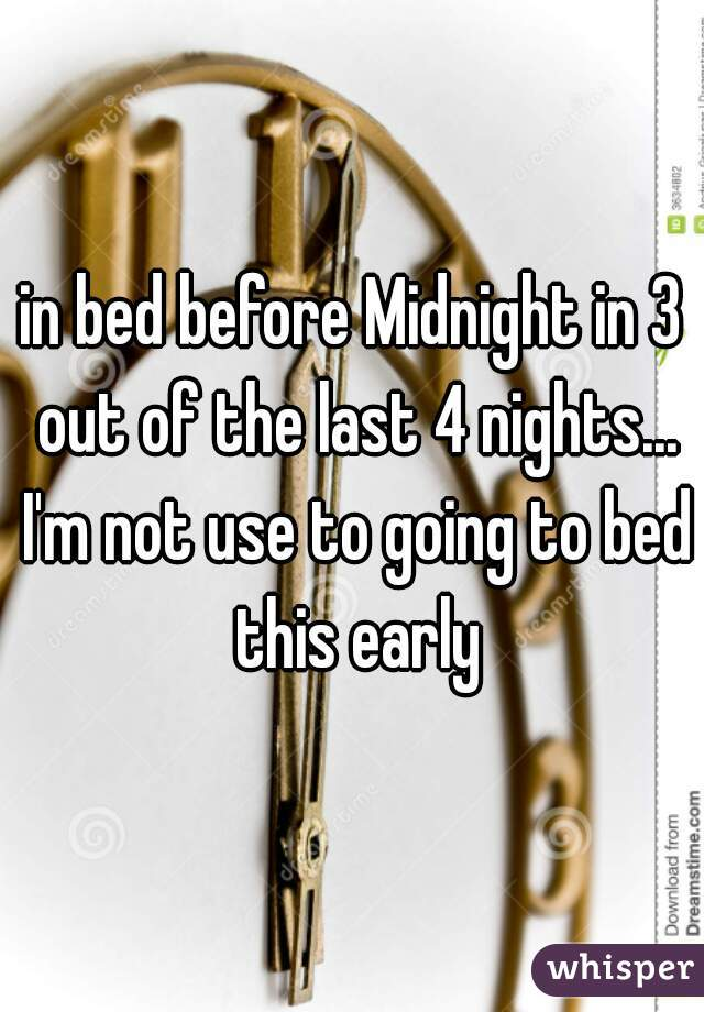 in bed before Midnight in 3 out of the last 4 nights... I'm not use to going to bed this early
