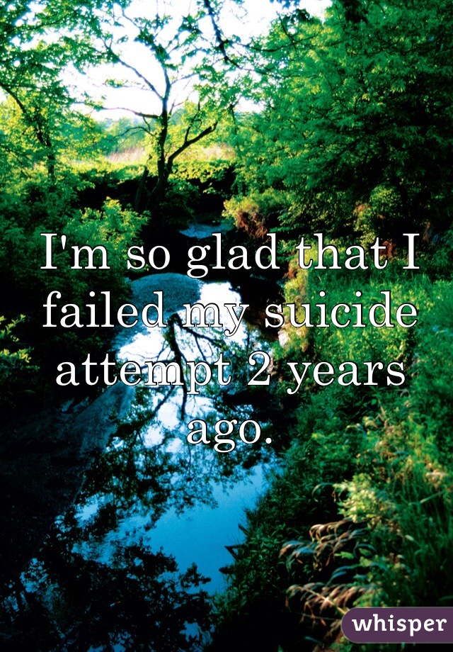 I'm so glad that I failed my suicide attempt 2 years ago.