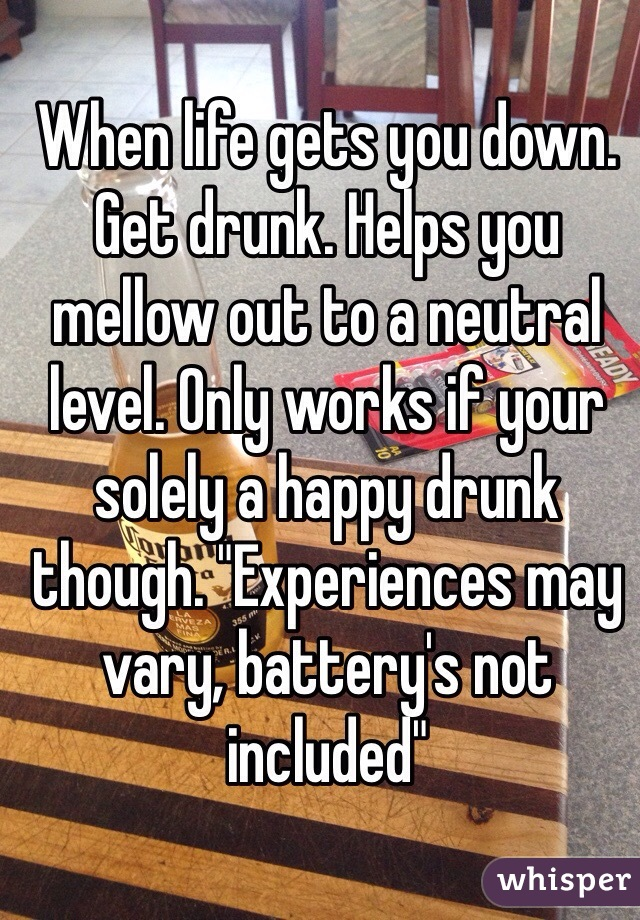 """When life gets you down. Get drunk. Helps you mellow out to a neutral level. Only works if your solely a happy drunk though. """"Experiences may vary, battery's not included"""""""
