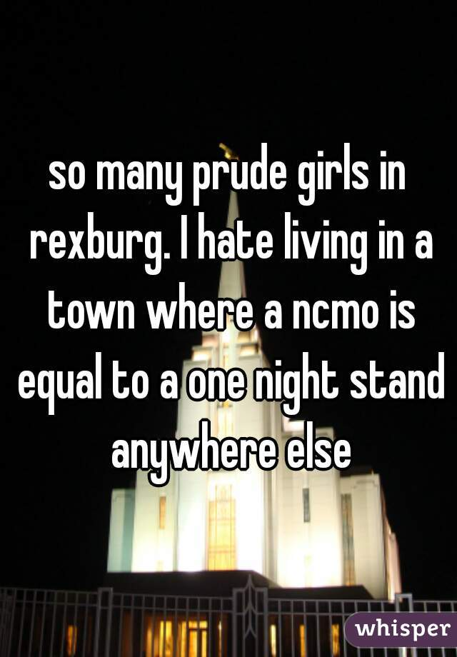 so many prude girls in rexburg. I hate living in a town where a ncmo is equal to a one night stand anywhere else
