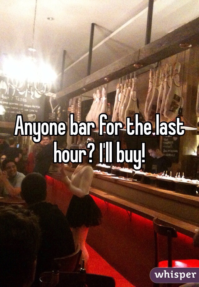 Anyone bar for the last hour? I'll buy!