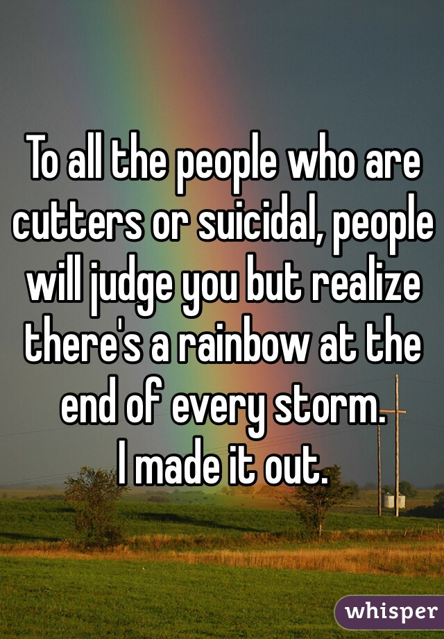 To all the people who are cutters or suicidal, people will judge you but realize there's a rainbow at the end of every storm.  I made it out.