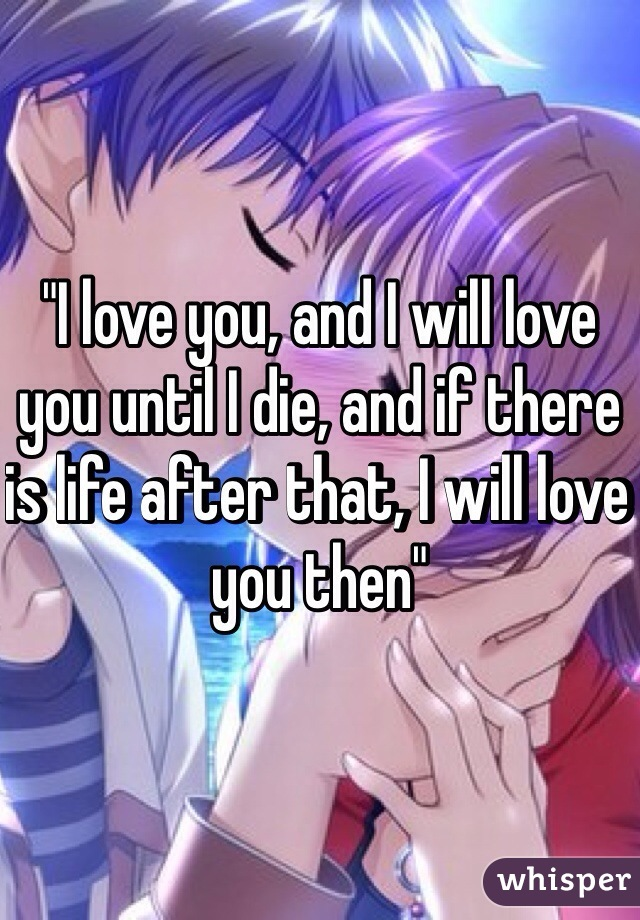 """""""I love you, and I will love you until I die, and if there is life after that, I will love you then"""""""