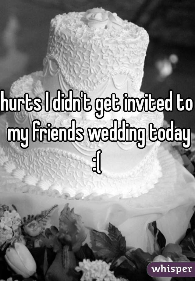 hurts I didn't get invited to my friends wedding today :(