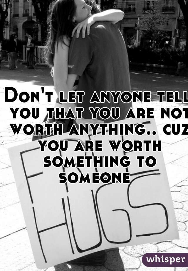 Don't let anyone tell you that you are not worth anything.. cuz you are worth something to someone
