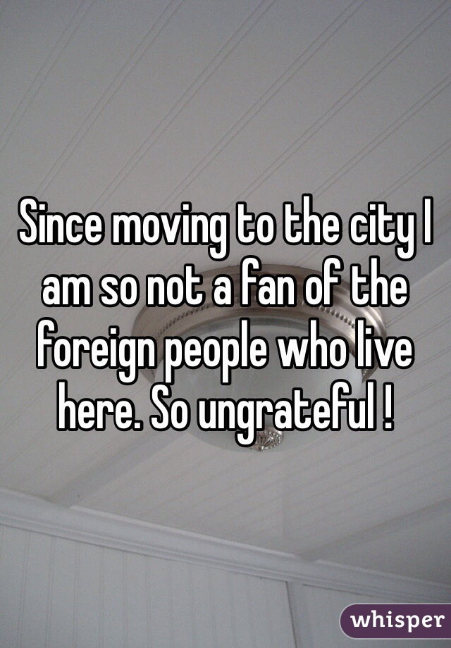 Since moving to the city I am so not a fan of the foreign people who live here. So ungrateful !