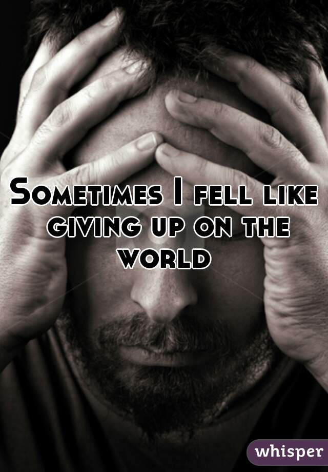 Sometimes I fell like giving up on the world