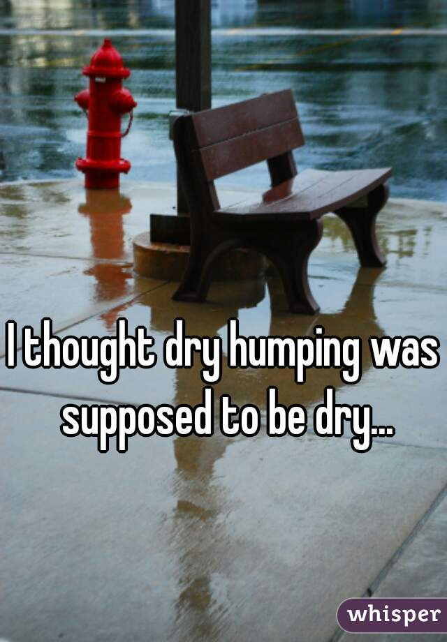 I thought dry humping was supposed to be dry...