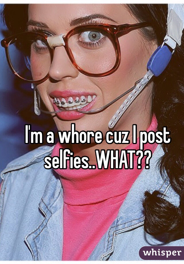 I'm a whore cuz I post selfies..WHAT??