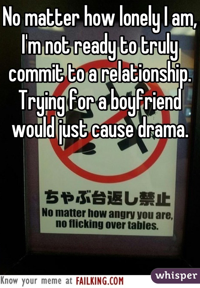 No matter how lonely I am, I'm not ready to truly commit to a relationship. Trying for a boyfriend would just cause drama.