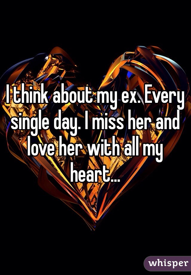I think about my ex. Every single day. I miss her and love her with all my heart...