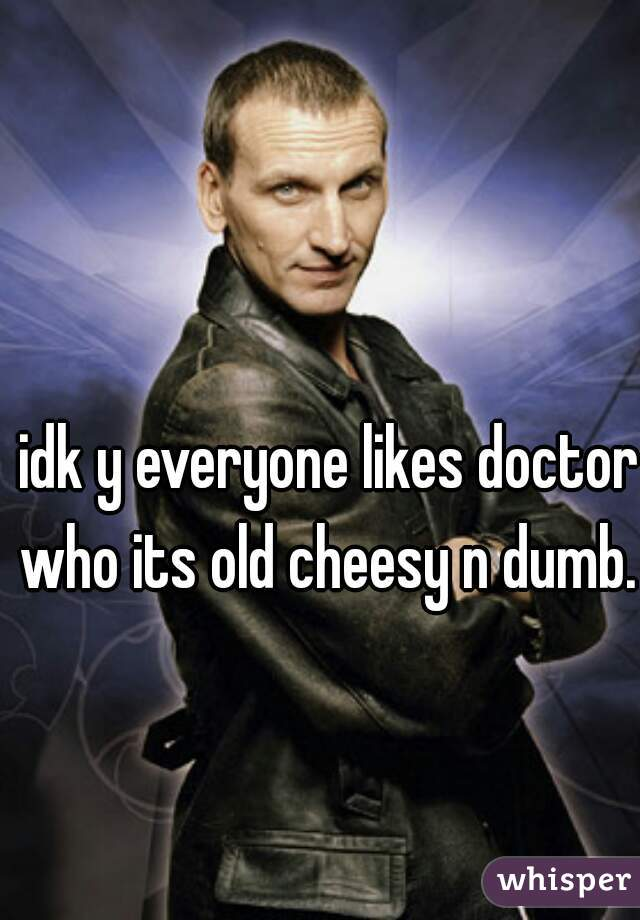 idk y everyone likes doctor who its old cheesy n dumb.