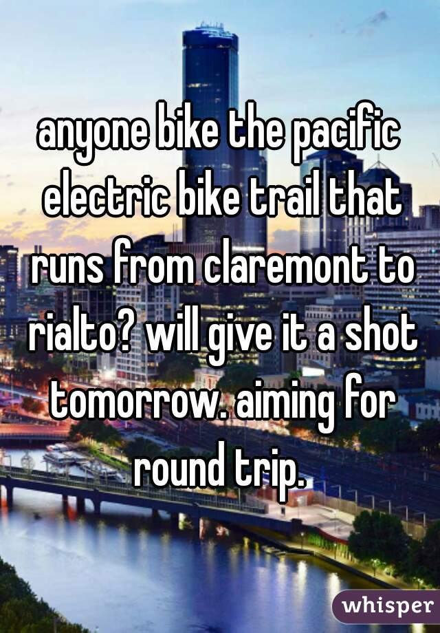 anyone bike the pacific electric bike trail that runs from claremont to rialto? will give it a shot tomorrow. aiming for round trip.