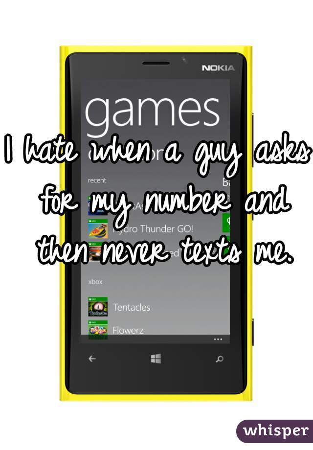 I hate when a guy asks for my number and then never texts me.
