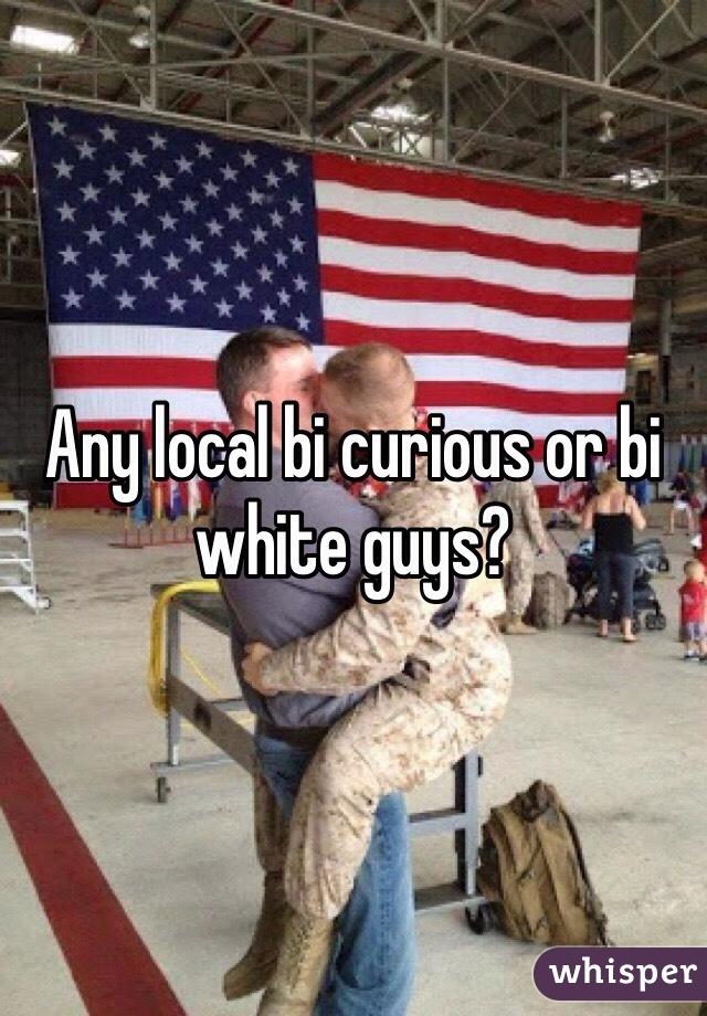 Any local bi curious or bi white guys?