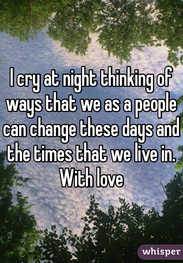 I cry at night thinking of ways that we as a people can change these days and the times that we live in. With love