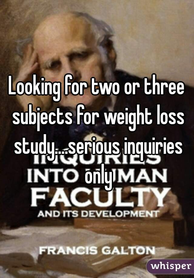 Looking for two or three subjects for weight loss study....serious inquiries only