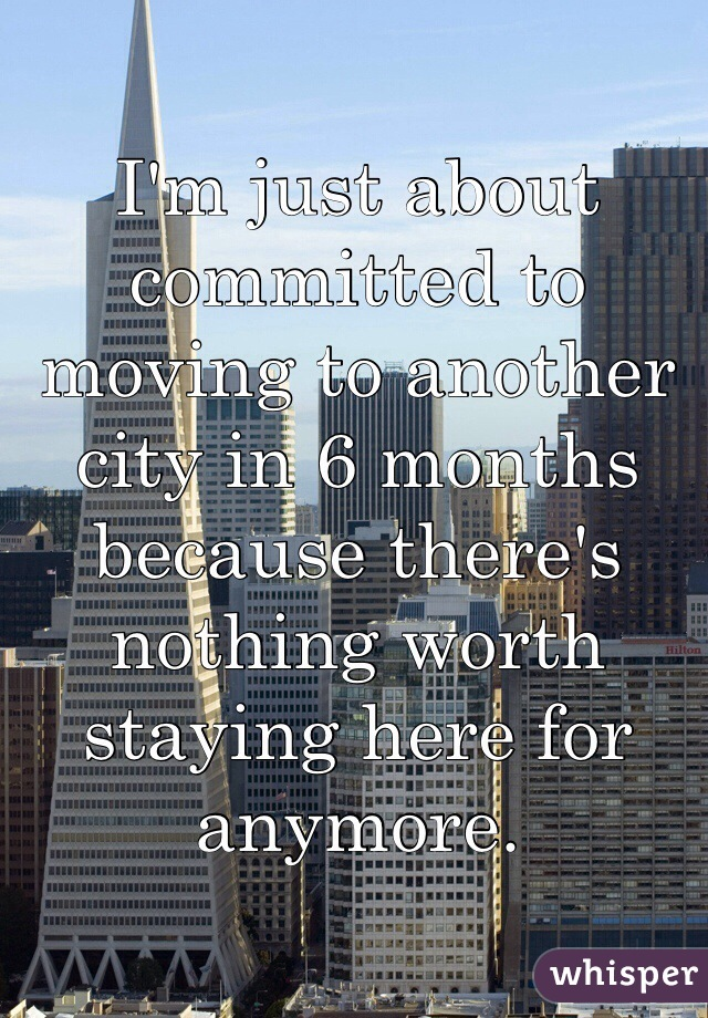 I'm just about committed to moving to another city in 6 months because there's nothing worth staying here for anymore.
