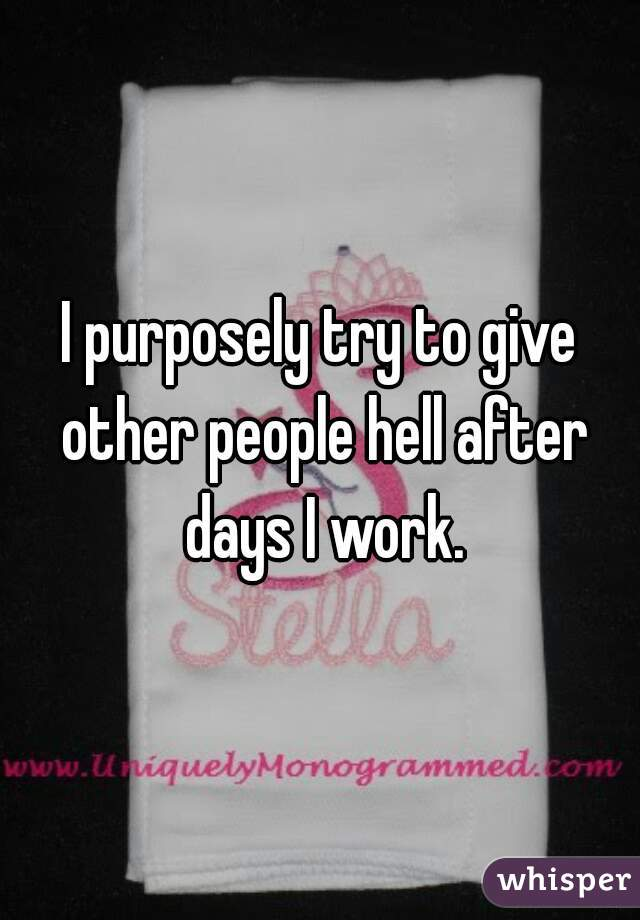 I purposely try to give other people hell after days I work.