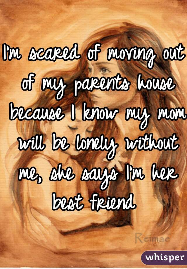 I'm scared of moving out of my parents house because I know my mom will be lonely without me, she says I'm her best friend
