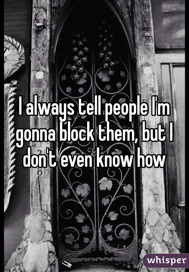 I always tell people I'm gonna block them, but I don't even know how