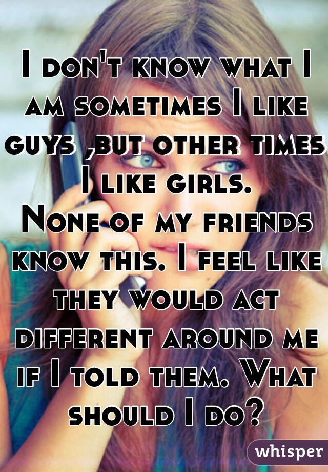 I don't know what I am sometimes I like guys ,but other times I like girls.  None of my friends know this. I feel like they would act different around me if I told them. What should I do?