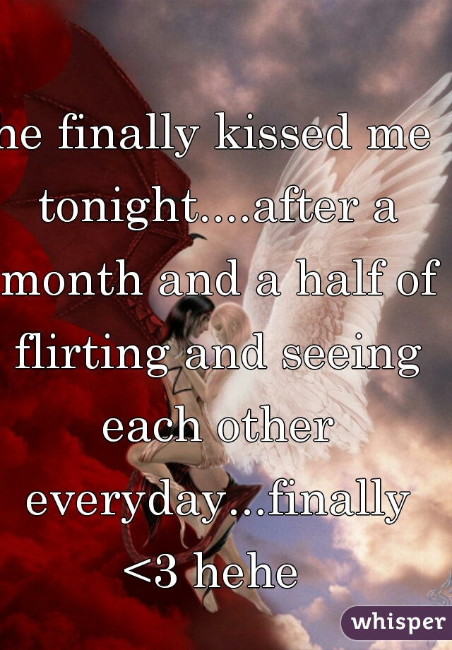 he finally kissed me tonight....after a month and a half of flirting and seeing each other everyday...finally <3 hehe