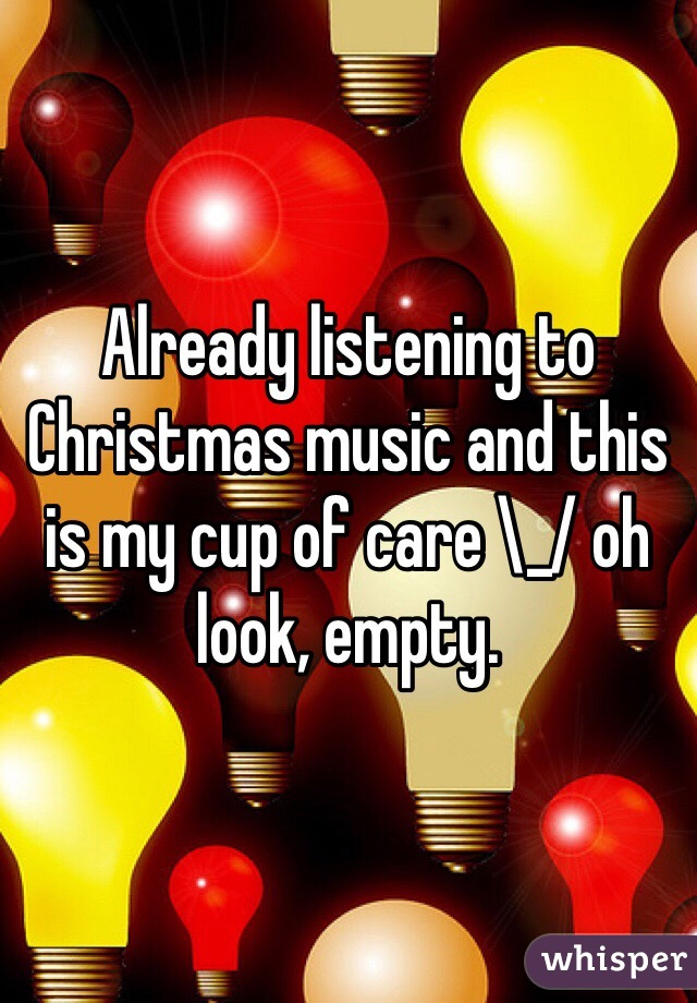 Already listening to Christmas music and this is my cup of care \_/ oh look, empty.