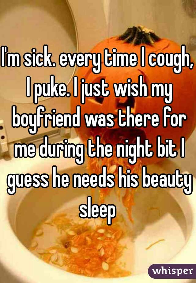 I'm sick. every time I cough, I puke. I just wish my boyfriend was there for me during the night bit I guess he needs his beauty sleep