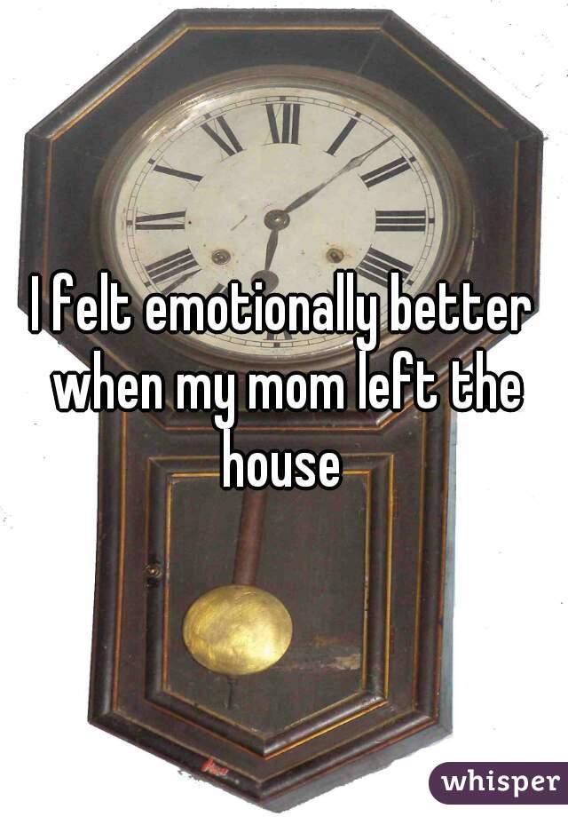 I felt emotionally better when my mom left the house