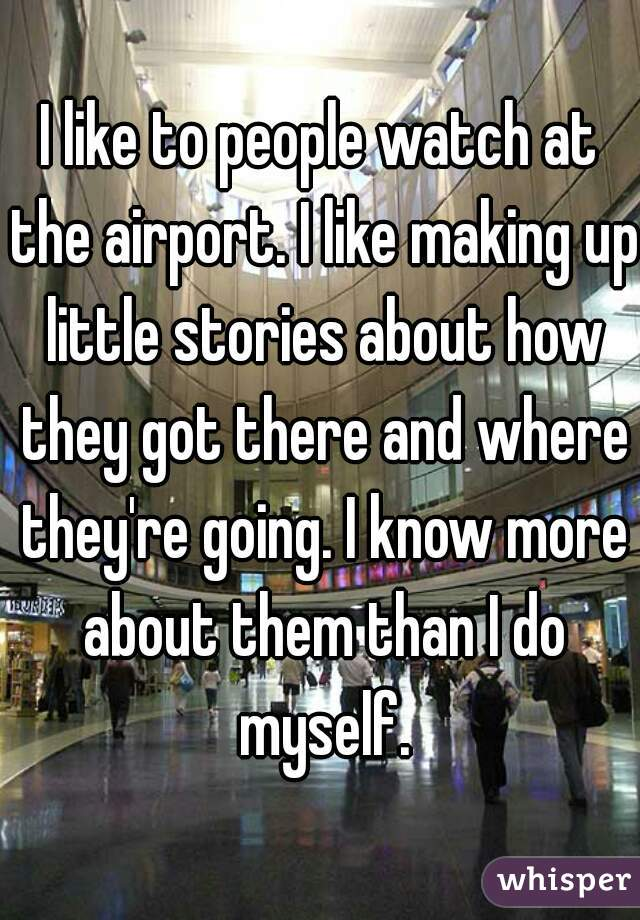 I like to people watch at the airport. I like making up little stories about how they got there and where they're going. I know more about them than I do myself.
