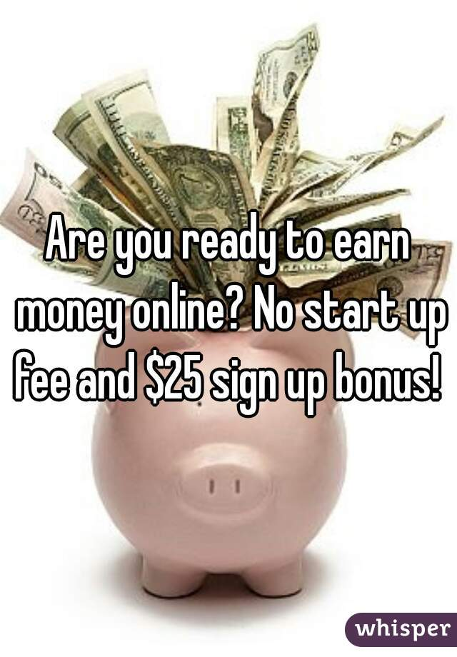 Are you ready to earn money online? No start up fee and $25 sign up bonus!