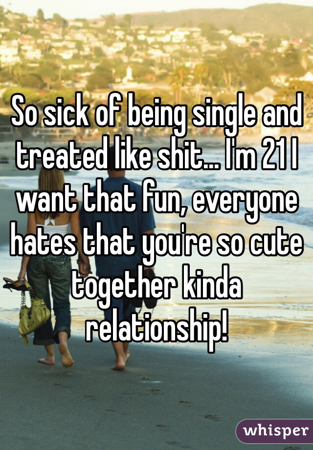 So sick of being single and treated like shit... I'm 21 I want that fun, everyone hates that you're so cute together kinda relationship!