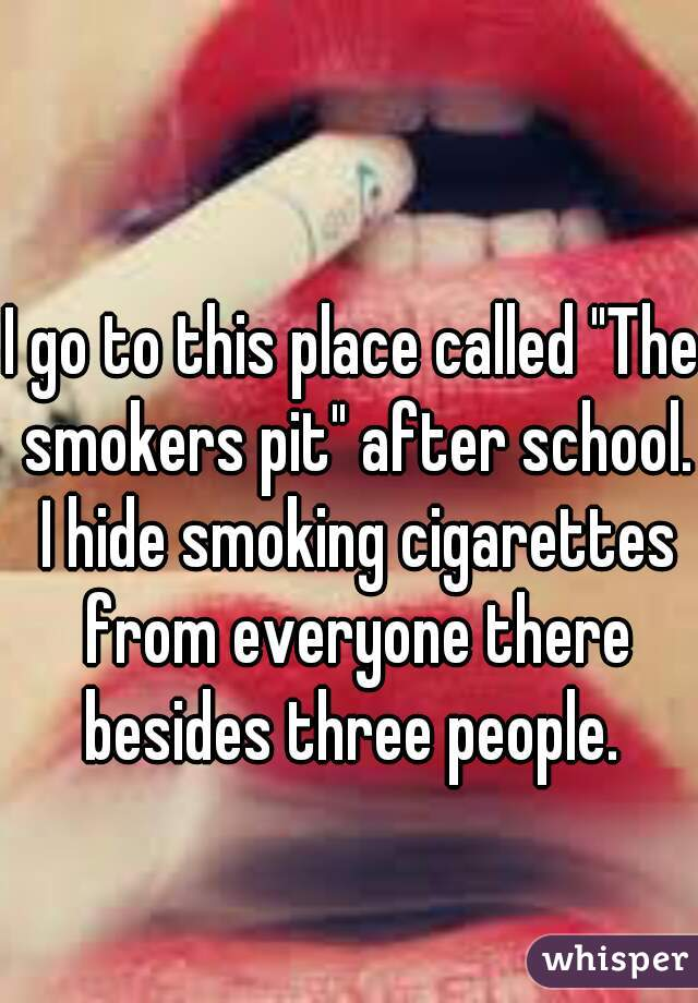 """I go to this place called """"The smokers pit"""" after school. I hide smoking cigarettes from everyone there besides three people."""