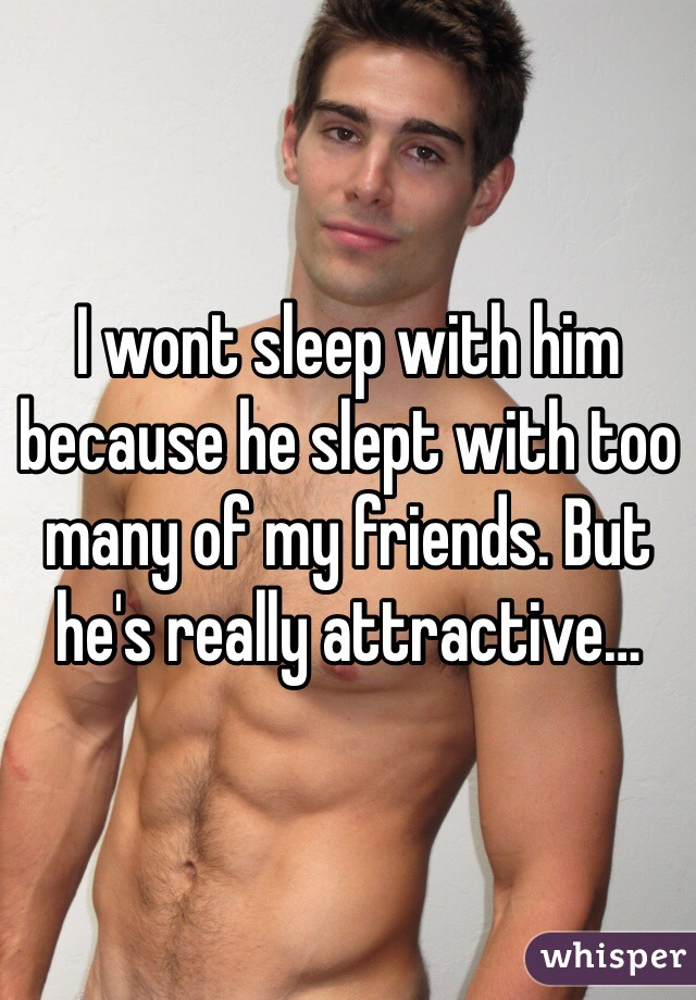 I wont sleep with him because he slept with too many of my friends. But he's really attractive…