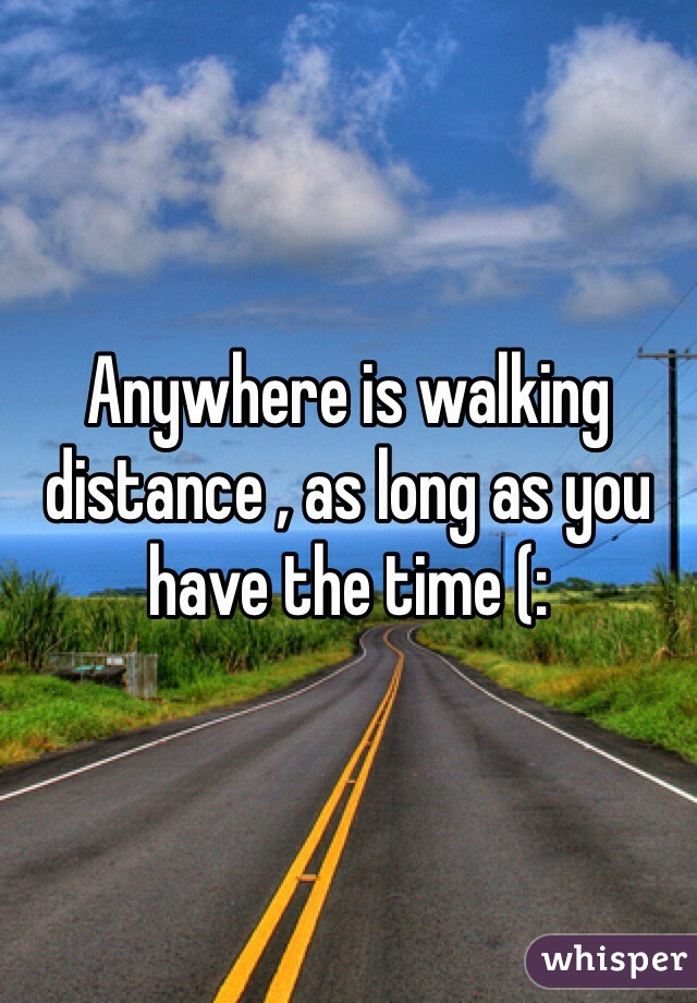 Anywhere is walking distance , as long as you have the time (: