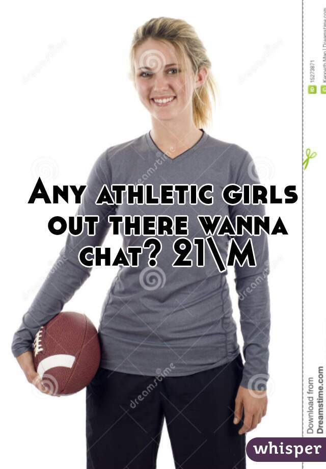 Any athletic girls out there wanna chat? 21\M