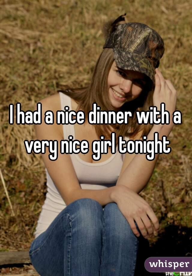 I had a nice dinner with a very nice girl tonight