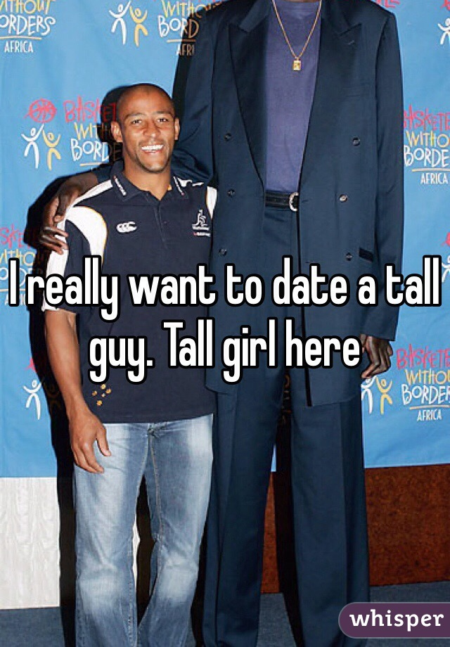 I really want to date a tall guy. Tall girl here