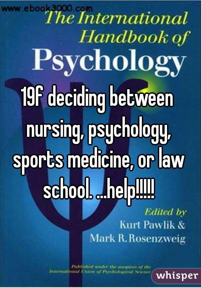 19f deciding between nursing, psychology, sports medicine, or law school. ...help!!!!!
