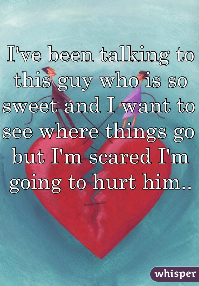 I've been talking to this guy who is so sweet and I want to see where things go but I'm scared I'm going to hurt him..