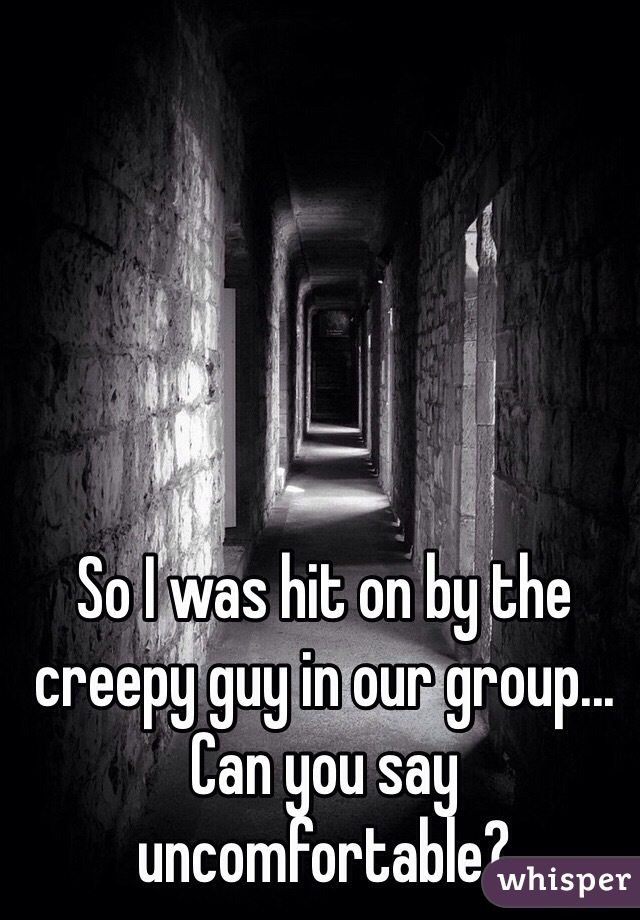 So I was hit on by the creepy guy in our group... Can you say uncomfortable?