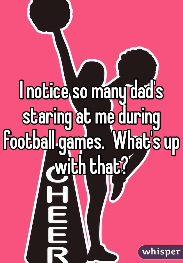 I notice so many dad's staring at me during football games.  What's up with that?