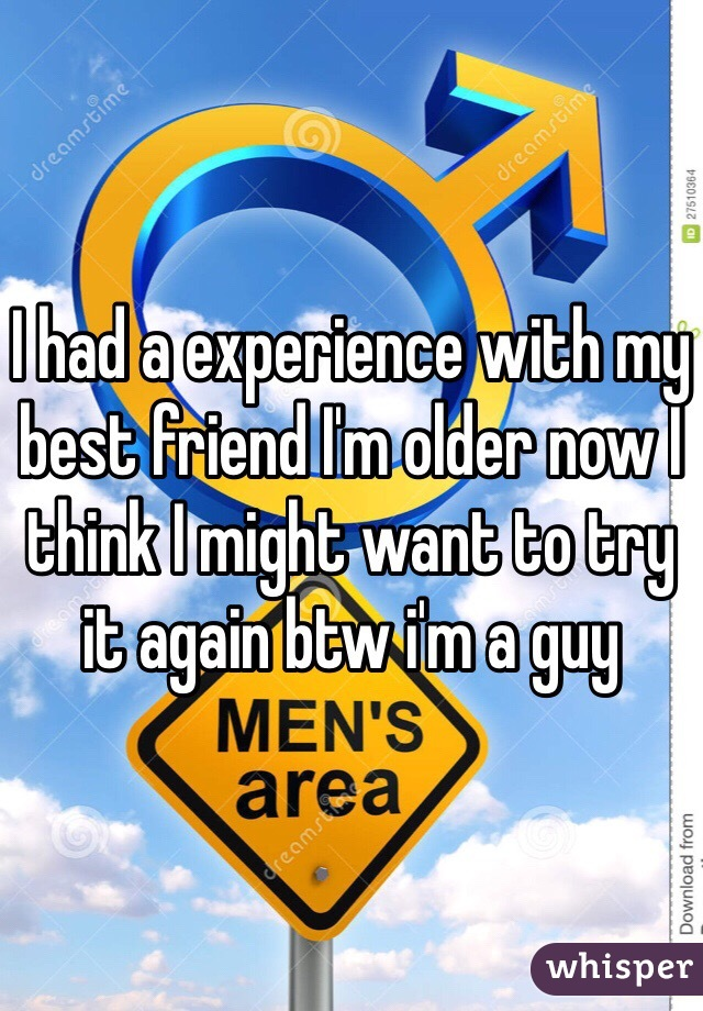 I had a experience with my best friend I'm older now I think I might want to try it again btw i'm a guy
