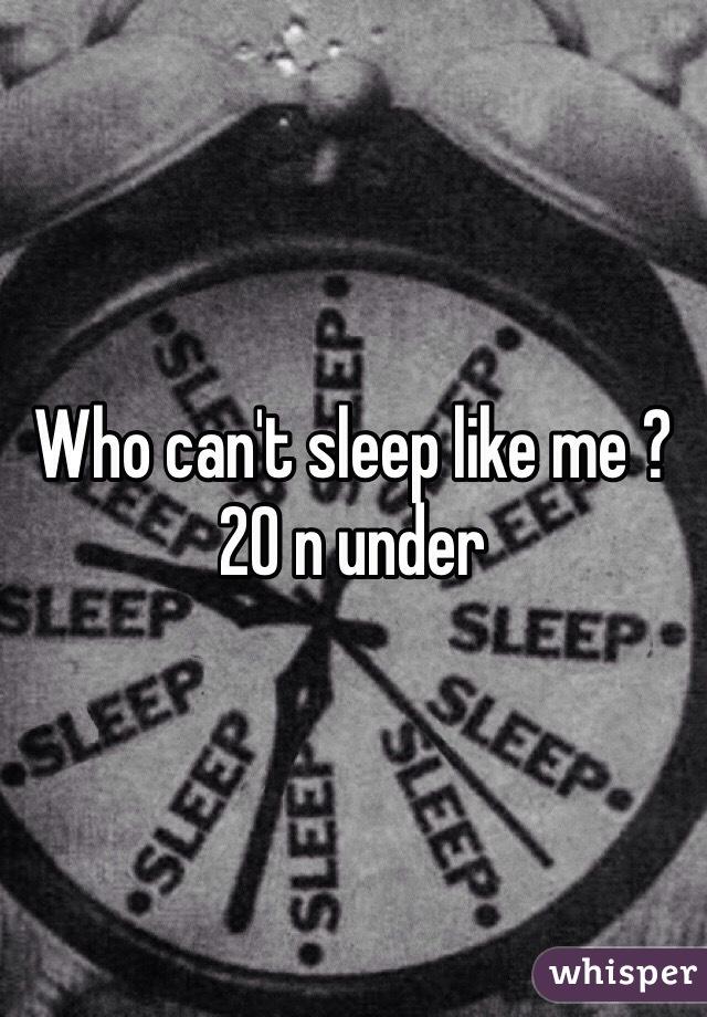 Who can't sleep like me ? 20 n under