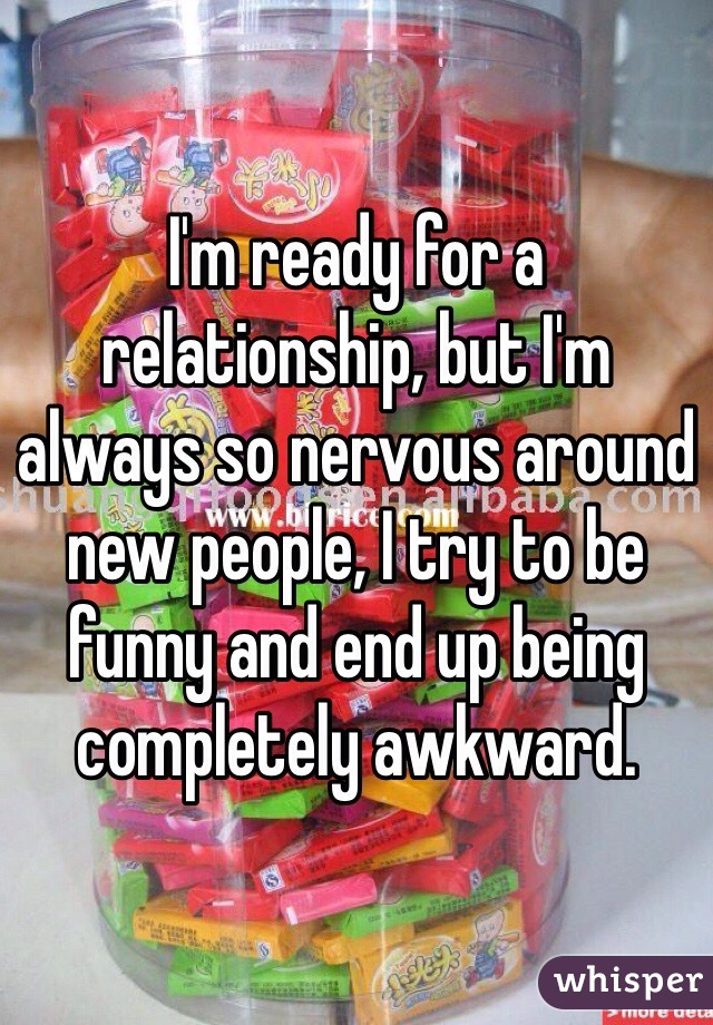 I'm ready for a relationship, but I'm always so nervous around new people, I try to be funny and end up being completely awkward.