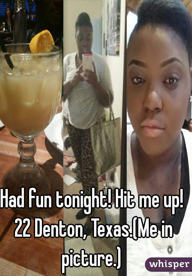 Had fun tonight! Hit me up! 22 Denton, Texas.(Me in picture.)