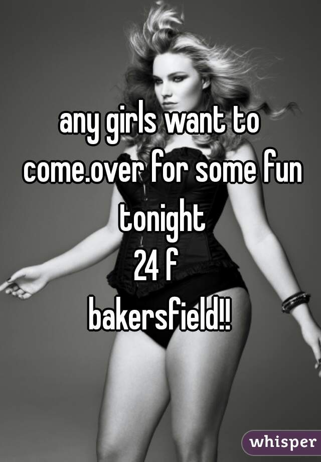 any girls want to come.over for some fun tonight  24 f  bakersfield!!