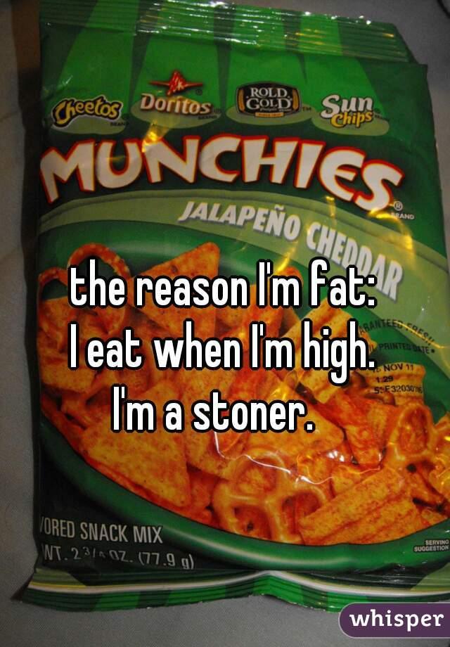 the reason I'm fat:    I eat when I'm high. I'm a stoner.